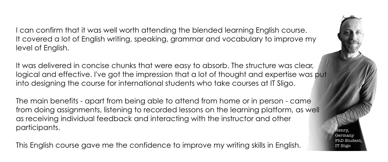 I can confirm that it was well worth attending the blended learning English course. It covered a lot of English writing, speaking, grammar and vocabulary to improve my level of English.   It was delivered in concise chunks that were easy to absorb. The structure was clear, logical and effective. I've got the impression that a lot of thought and expertise was put into designing the course for international students who take courses at IT Sligo.   The main benefits - apart from being able to attend from home or in person - came from doing assignments, listening to recorded lessons on the learning platform, as well as receiving individual feedback and interacting with the instructor and other participants.   This English course gave me the confidence to improve my writing skills in English.