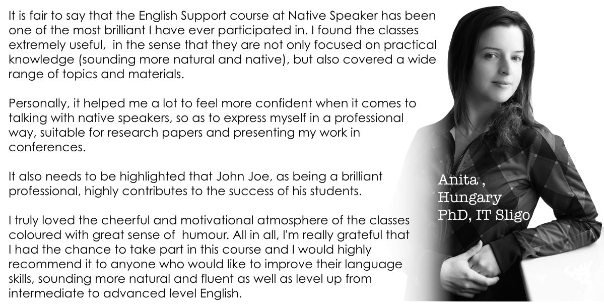 It is fair to say that the English Support course at Native Speaker has been  one of the most brilliant I have ever participated in. I found the classes  extremely useful,  in the sense that they are not only focused on practical knowledge (sounding more natural and native), but also covered a wide range of topics and materials.    Personally, it helped me a lot to feel more confident when it comes to  talking with native speakers, so as to express myself in a professional way,  suitable for research papers and presenting my work in conferences.  It also needs to be highlighted that John Joe, as being a brilliant  professional, highly contributes to the success of his students.   I truly loved the cheerful and motivational atmosphere of the classes  coloured with great sense of  humour. All in all, I'm really grateful that I had the chance to take part in this course and I would highly  recommend it to anyone who would like to improve their language  skills, sounding more natural and fluent as well as level up from  intermediate to advanced level English.