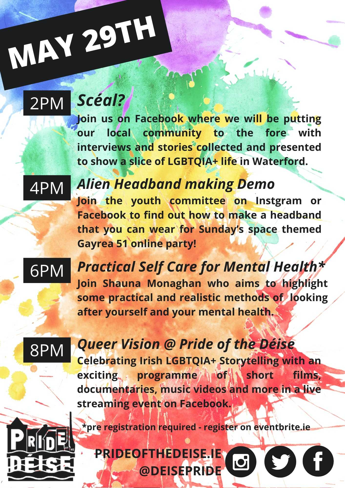 May 29th  2PM Scéal?  Join us on Facebook where we'll be putting our local community to the fore, with interviews and stories collected and collated to show a slice of LGBTQIA+ life in Waterford. 4PM Alien Headband making Demo Join the youth committee on Facebook and use what you have to make part of a costume of fancy dress you can wear for Sunday's space themed Gayrea 51 online party! 6PM Practical Self Care for Mental Health* Join Shauna Monaghan who aims to highlight some practical and realistic methods of  looking after yourself and your mental health. 8pm Queer Vision @ Pride of the Déise Celebrating Irish LGBTQIA+ Storytelling with an exciting programme of short films, documentaries, music videos and more in a live streaming event on Facebook.