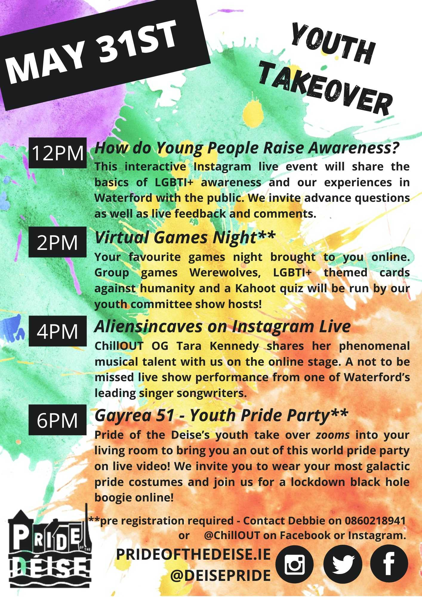 May 31st  youth takeover 12pm How do Young People Raise Awareness? This interactive Instagram live event will share the basics of LGBTI+ awareness and our experiences in Waterford with the public. We invite advance questions as well as live feedback and comments. 2pm Virtual Games Night* Your favourite games night brought to you online. Group games Werewolves, LGBTI+ themed cards against humanity and a Kahoot quiz will be run by our youth committee show hosts! 4pm Aliensincaves on Facebook Live ChillOUT OG Tara Kennedy shares her phenomenal musical talent with us on the online stage. A not to be missed live show performance from one of Waterford's leading singer songwriters. 6pm Gayrea 51 - Youth Pride Party* Pride of the Deise's youth take over zooms into your living room to bring you an out of this world you pride party on live video! We invite you to wear your most galactic pride costumes and join us for a lockdown black hole boogie online! *pre registration required - Contact Debbie on 0860218941 or @ChillOUT on Facebook or Instagram.