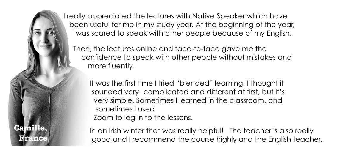 "I really appreciated the lectures with Native Speaker which have 			   			          	      been useful for me in my study year. At the beginning of the year,            	  I was scared to speak with other people because of my English.  	        Then, the lectures online and face-to-face gave me the 										            confidence to speak with other people without mistakes and 								          more fluently.       		It was the first time I tried ""blended"" learning. I thought it 		 sounded very 	complicated and different at first, but it's  		  very simple. Sometimes I learned in the classroom, and  		   sometimes I used  		  Zoom to log in to the lessons.  		In an Irish winter that was really helpful!   The teacher is also really 		 good and I recommend the course highly and the English teacher."