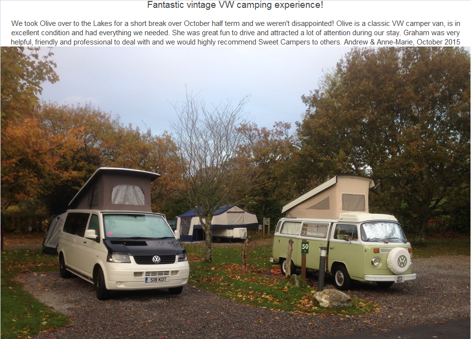 Fantastic vintage VW camping experience! We took Olive over to the Lakes for a short break over October half term and we weren't disappointed! Olive is a classic VW camper van, is in excellent condition and had everything we needed. She was great fun to drive and attracted a lot of attention during our stay. Graham was very helpful, friendly and professional to deal with and we would highly recommend Sweet Campers to others. Andrew & Anne-Marie, October 2015