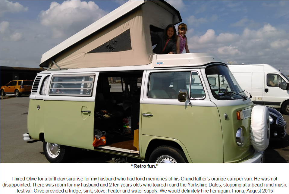 Retro Fun I hired Olive for a birthday surprise for my husband who had fond memories of his Grand father's orange camper van. He was not disappointed. There was room for my husband and 2 ten years olds who toured round the Yorkshire Dales, stopping at a beach and music festival. Olive provided a fridge, sink, stove, heater and water supply. We would definitely hire her again. Fiona, August 2015