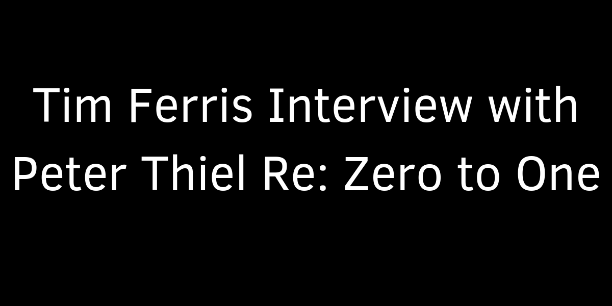 Tim Ferris Interview with Peter Thiel Re: Zero to One