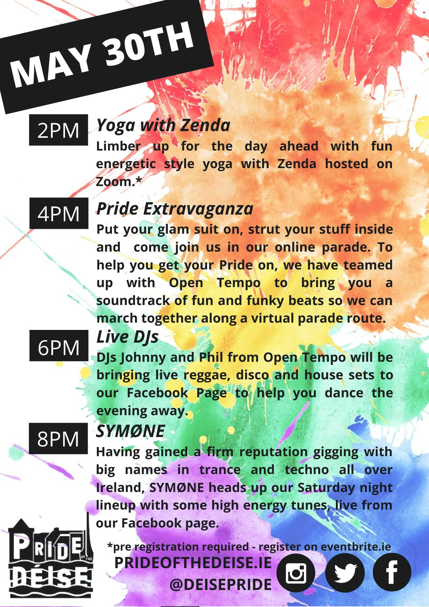 May 30th 2pm Yoga with Zenda Limber up for the day ahead with fun energetic style yoga with Zenda hosted on Zoom.* 4pm Pride Extravaganza Put your glam suit, strut your stuff inside and  come join us in our online parade. To help you get your Pride on, we have teamed up with Open Tempo to bring you a soundtrack of fun and funky beats so we can march together along a virtual parade route.6pm DJs from Open Tempo will be bringing live regge, disco and house sets to our Facebook Page to help you dance the evening away.8pm SYMØNE Having gained a firm reputation gigging with big names in trance and techno all over Ireland, SYMØNE heads up our Saturday night lineup with some high energy tunes.